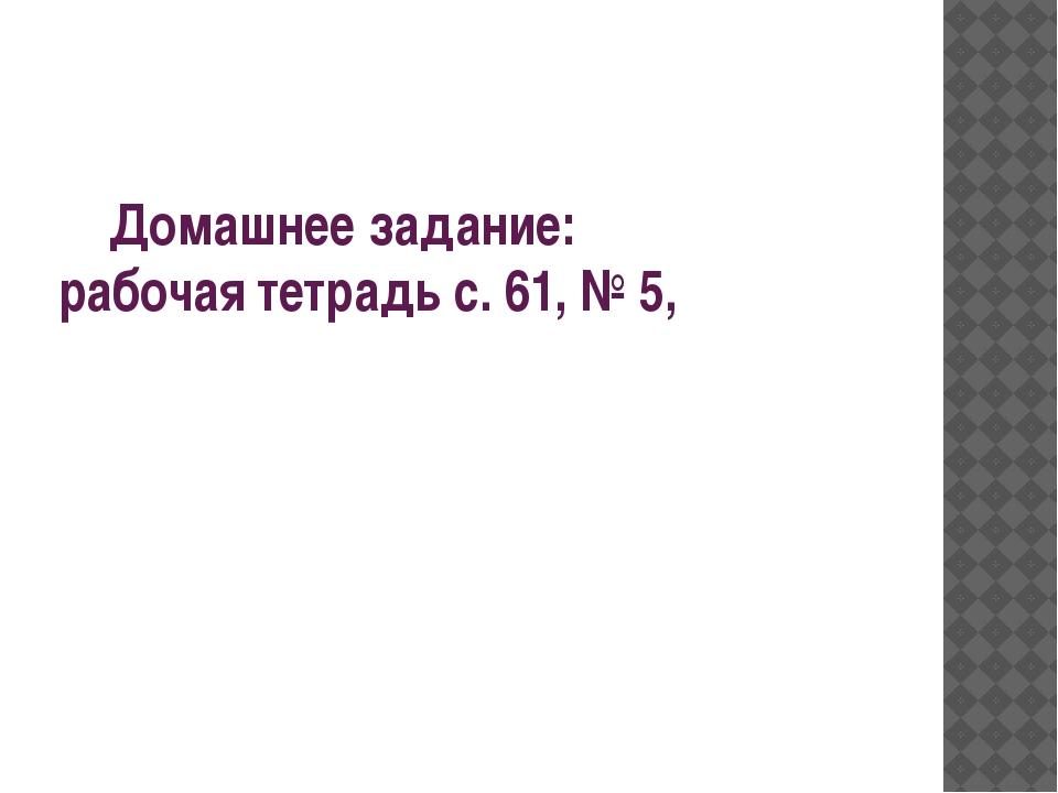 Домашнее задание: рабочая тетрадь с. 61, № 5,