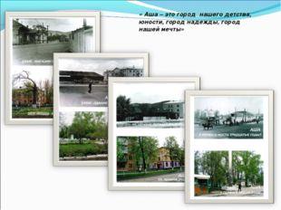 « Аша – это город нашего детства, юности, город надежды, город нашей мечты»
