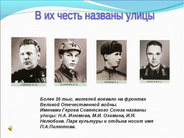 Более 16 тыс. жителей воевало на фронтах Великой Отечественной войны. Именами...