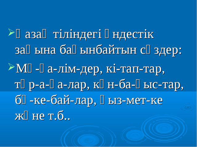 Қазақ тіліндегі үндестік заңына бағынбайтын сөздер: Мұ-ға-лім-дер, кі-тап-та...