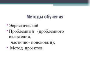 Методы обучения Эвристический Проблемный (проблемного изложения, частично- по