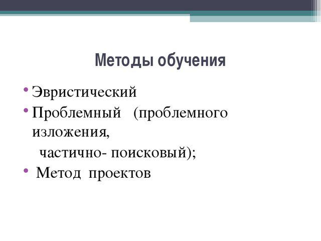Методы обучения Эвристический Проблемный (проблемного изложения, частично- по...
