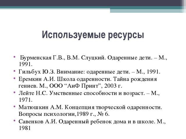 Используемые ресурсы Бурменская Г.В., В.М. Слуцкий.Одаренные дети. – М., 199...