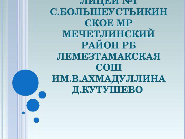 ФИЛИАЛ МОБУ ЛИЦЕЙ №1 С.БОЛЬШЕУСТЬИКИНСКОЕ МР МЕЧЕТЛИНСКИЙ РАЙОН РБ ЛЕМЕЗТАМАК...
