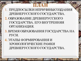 ПЛАН 1. ПРЕДПОСЫЛКИ ИПРИЧИНЫСОЗДАНИЯ ДРЕВНЕРУССКОГО ГОСУДАРСТВА. 2. ОБРАЗОВАН