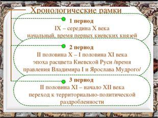 Хронологические рамки 1 период IX – середина X века начальный, время первых к