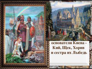 основатели Киева - Кий, Щек, Хорив и сестра их Лыбедь