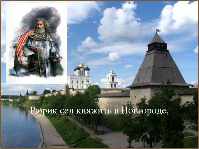 Рюрик сел княжить в Новгороде,