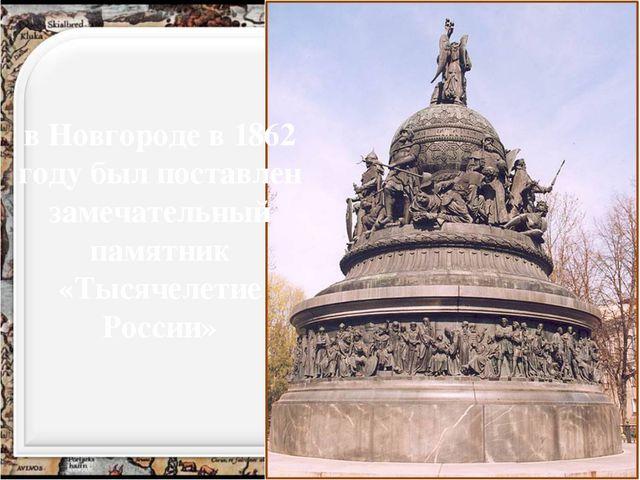 в Новгороде в 1862 году был поставлен замечательный памятник «Тысячелетие Рос...