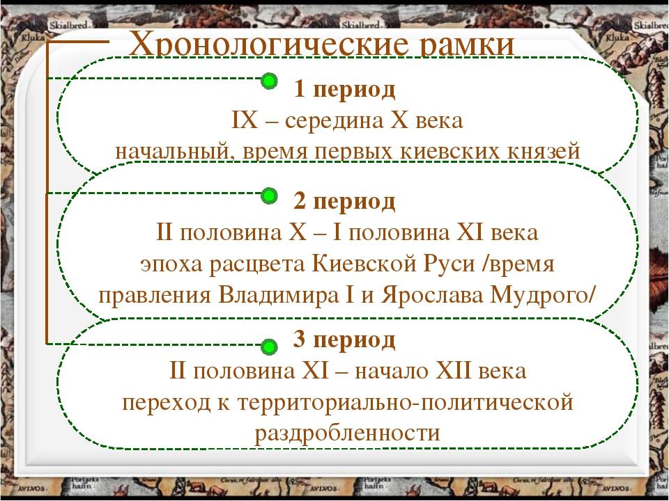 Хронологические рамки 1 период IX – середина X века начальный, время первых к...