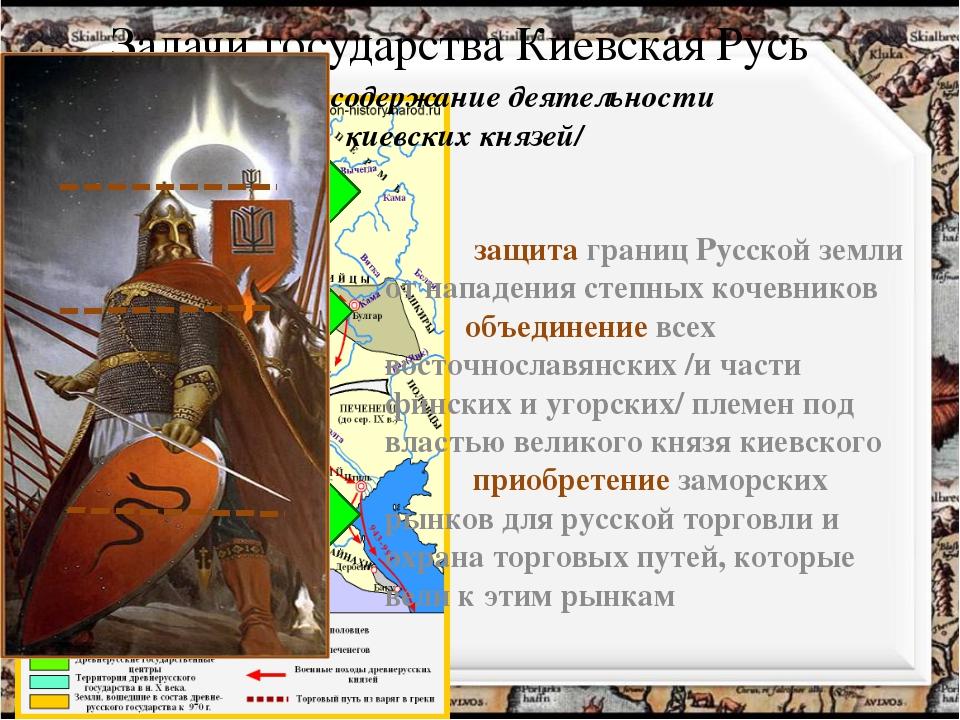 Задачи государства Киевская Русь /главное содержание деятельности киевских кн...