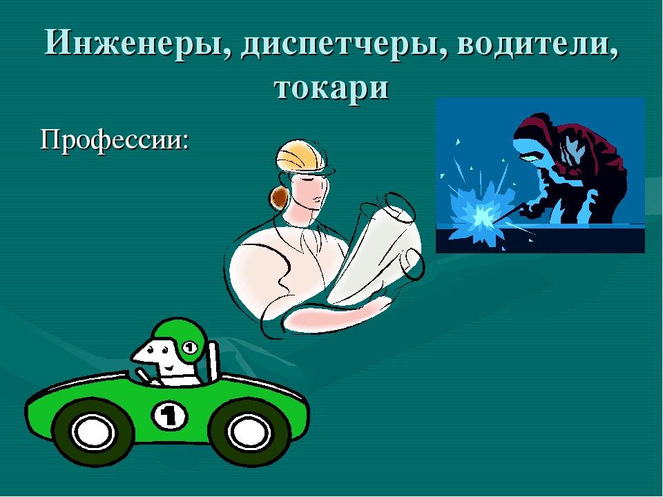 Инженеры, диспетчеры, водители, токари Профессии:
