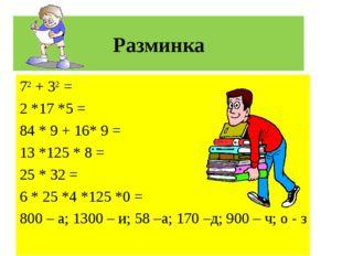 Разминка 72 + 32 = 2 *17 *5 = 84 * 9 + 16* 9 = 13 *125 * 8 = 25 * 32 = 6 * 25