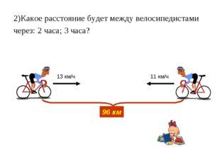 2)Какое расстояние будет между велосипедистами через: 2 часа; 3 часа? 96 км 1