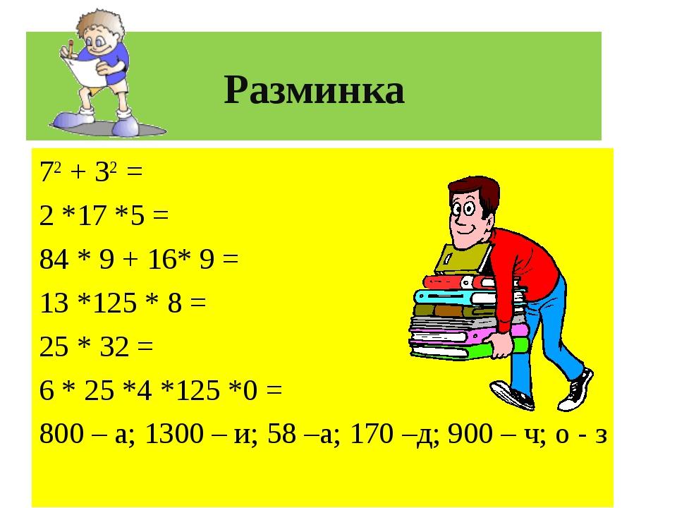 Разминка 72 + 32 = 2 *17 *5 = 84 * 9 + 16* 9 = 13 *125 * 8 = 25 * 32 = 6 * 25...