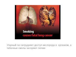 Угарный газ затрудняет доступ кислорода в организм, а табачные смолы засоряю