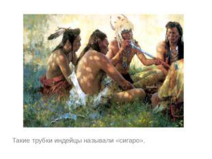 Такие трубки индейцы называли «сигаро».