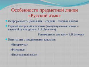 Особенности предметной линии «Русский язык» Непрерывность (начальная – средня