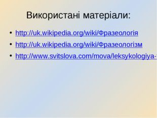 Використані матеріали: http://uk.wikipedia.org/wiki/Фразеологія http://uk.wik
