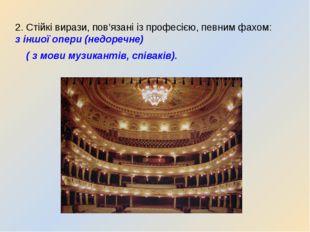 2. Стійкі вирази, пов'язані із професією, певним фахом: з іншої опери (недоре