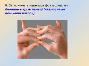 6. Запозичені з інших мов фразеологізми: дивитись крізь пальці (навмисне не п