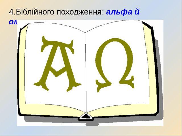 4.Біблійного походження: альфа й омега.