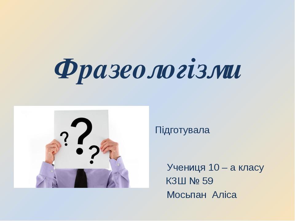 Фразеологізми Підготувала Учениця 10 – а класу КЗШ № 59 Мосьпан Аліса