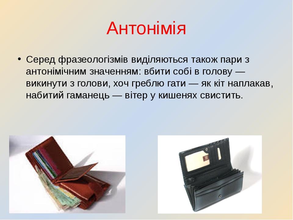 Антонімія Серед фразеологізмів виділяються також пари з антонімічним значення...