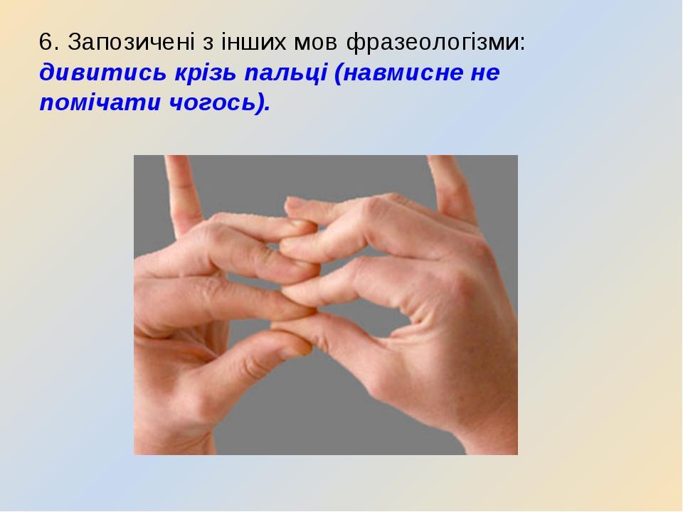 6. Запозичені з інших мов фразеологізми: дивитись крізь пальці (навмисне не п...