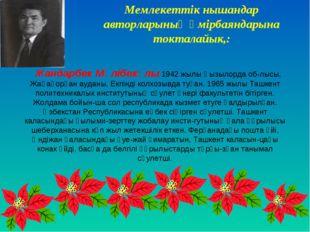 Жандарбек Мәлібекүлы 1942 жылы Қызылорда об-лысы, Жаңақорған ауданы, Екпінді