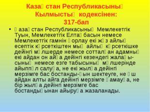 Казақстан Республикасының Кылмыстық кодексінен: 317-бап Қазақстан Республикас
