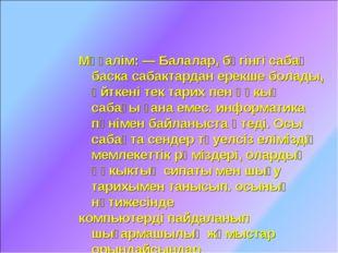 Мұғалім: — Балалар, бүгінгі сабақ баска сабактардан ерекше болады, өйткені те