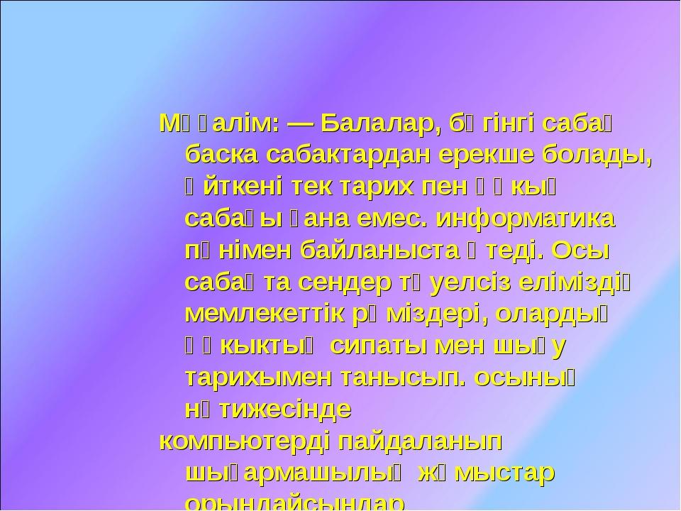 Мұғалім: — Балалар, бүгінгі сабақ баска сабактардан ерекше болады, өйткені те...