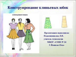 Конструирование клиньевых юбок Презентацию выполнила: Подосинникова Л.Н. учит