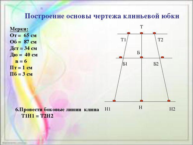 Построение основы чертежа клиньевой юбки Мерки: От = 65 см Об = 87 см Дст =...