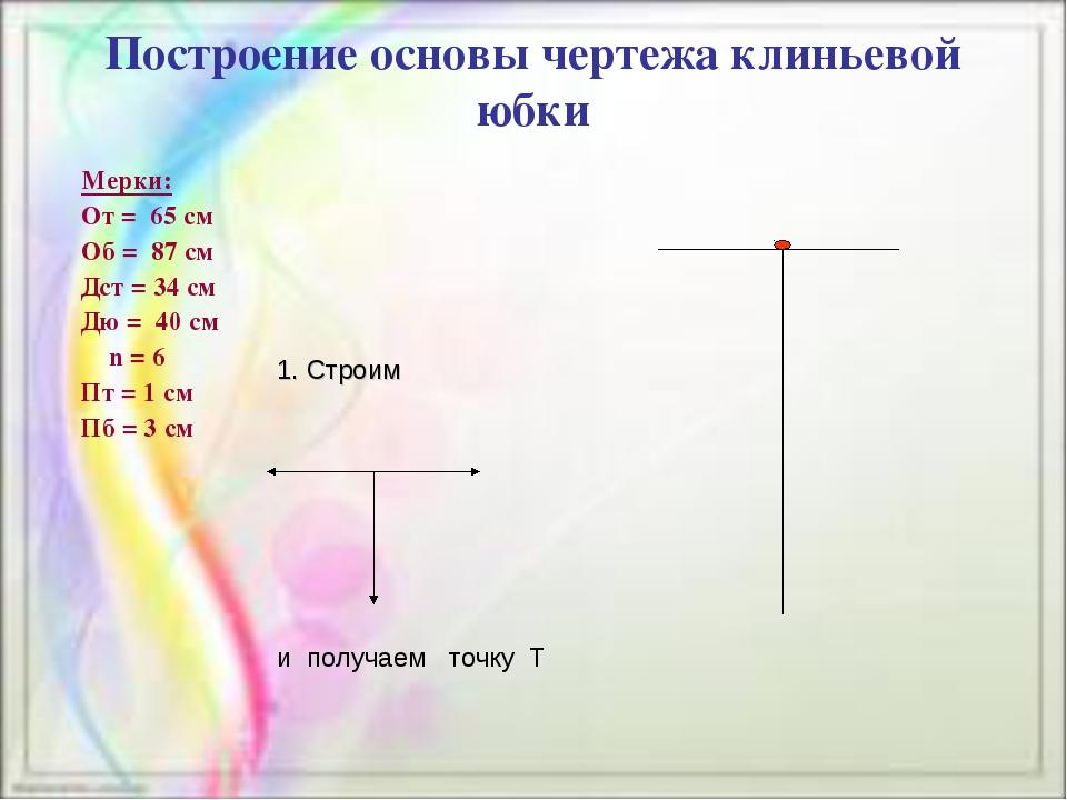 Построение основы чертежа клиньевой юбки Мерки: От = 65 см Об = 87 см Дст = 3...