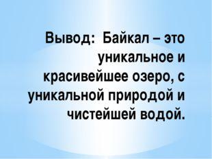 Вывод: Байкал – это уникальное и красивейшее озеро, с уникальной природой и ч