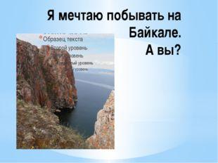 Я мечтаю побывать на Байкале. А вы?