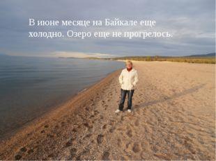 В июне месяце на Байкале еще холодно. Озеро еще не прогрелось.
