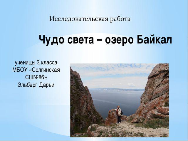 Чудо света – озеро Байкал Исследовательская работа ученицы 3 класса МБОУ «Сол...