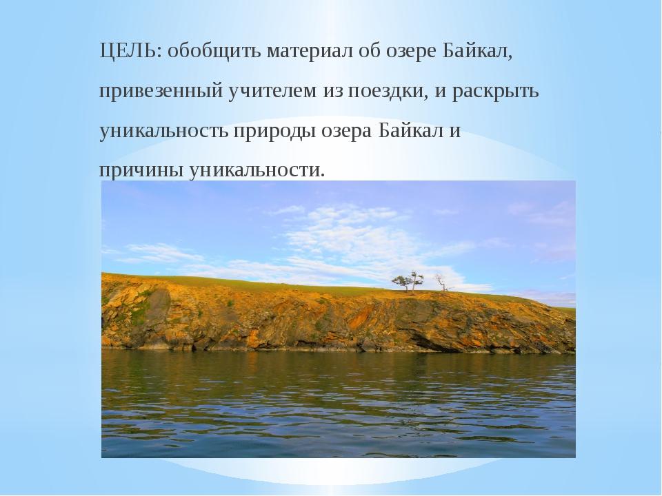ЦЕЛЬ: обобщить материал об озере Байкал, привезенный учителем из поездки, и р...