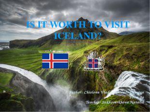 IS IT WORTH TO VISIT ICELAND? Author: Chislova Vlada, SemenovaNastya Form 9а