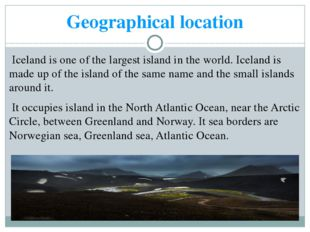 Geographical location Iceland is one of the largest island in the world. Icel