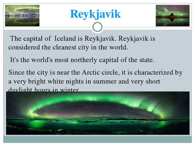 Reykjavik The capital of Iceland is Reykjavik. Reykjavik is considered the cl...