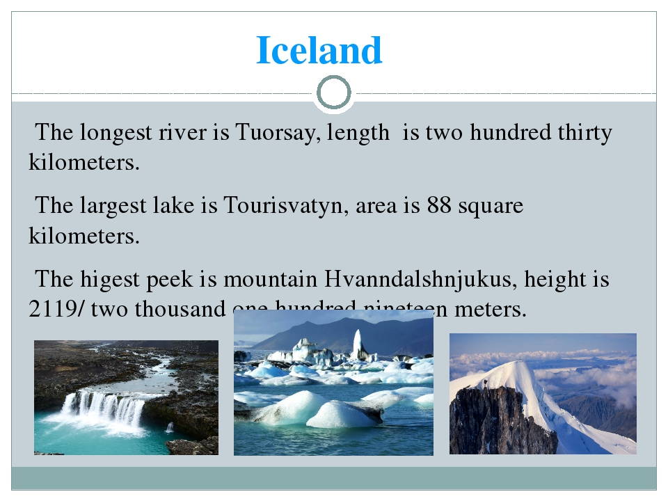 Iceland The longest river is Tuorsay, length is two hundred thirty kilometers...