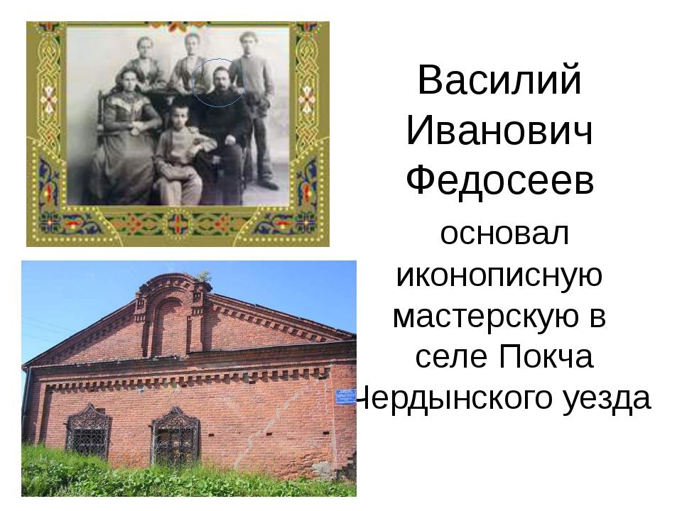 Василий Иванович Федосеев основал иконописную мастерскую в селе Покча Чердынс...