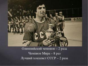 Олимпийский чемпион – 2 раза Чемпион Мира – 8 раз Лучший хоккеист СССР – 2 раза