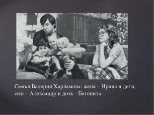 Семья Валерия Харламова: жена – Ирина и дети, сын – Александр и дочь - Бегонита