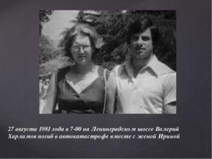 27 августа 1981 года в 7-00 на Ленинградском шоссе Валерий Харламов погиб в а