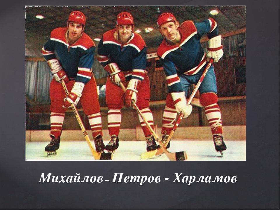 Михайлов – Петров - Харламов